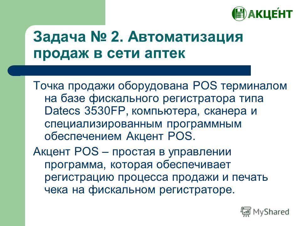 Задача 2. Автоматизация продаж в сети аптек Точка продажи оборудована POS терминалом на базе фискального регистратора типа Datecs 3530FP, компьютера, сканера и специализированным программным обеспечением Акцент POS. Акцент POS – простая в управлении