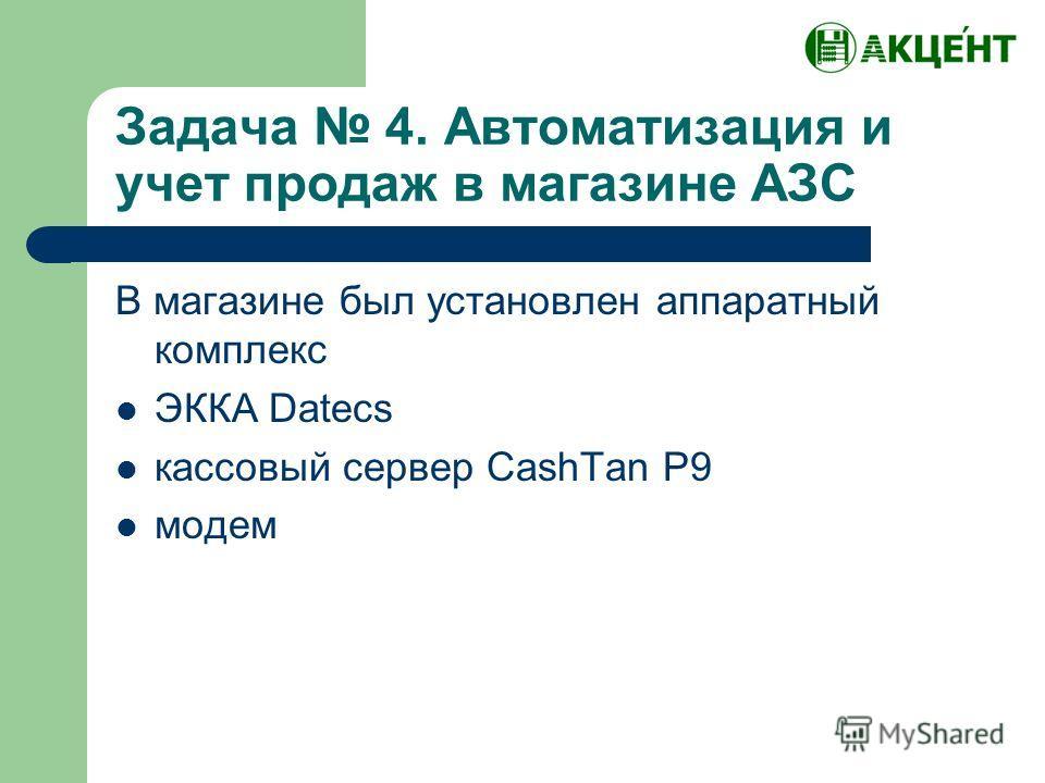 Задача 4. Автоматизация и учет продаж в магазине АЗС В магазине был установлен аппаратный комплекс ЭККА Datecs кассовый сервер CashTan P9 модем