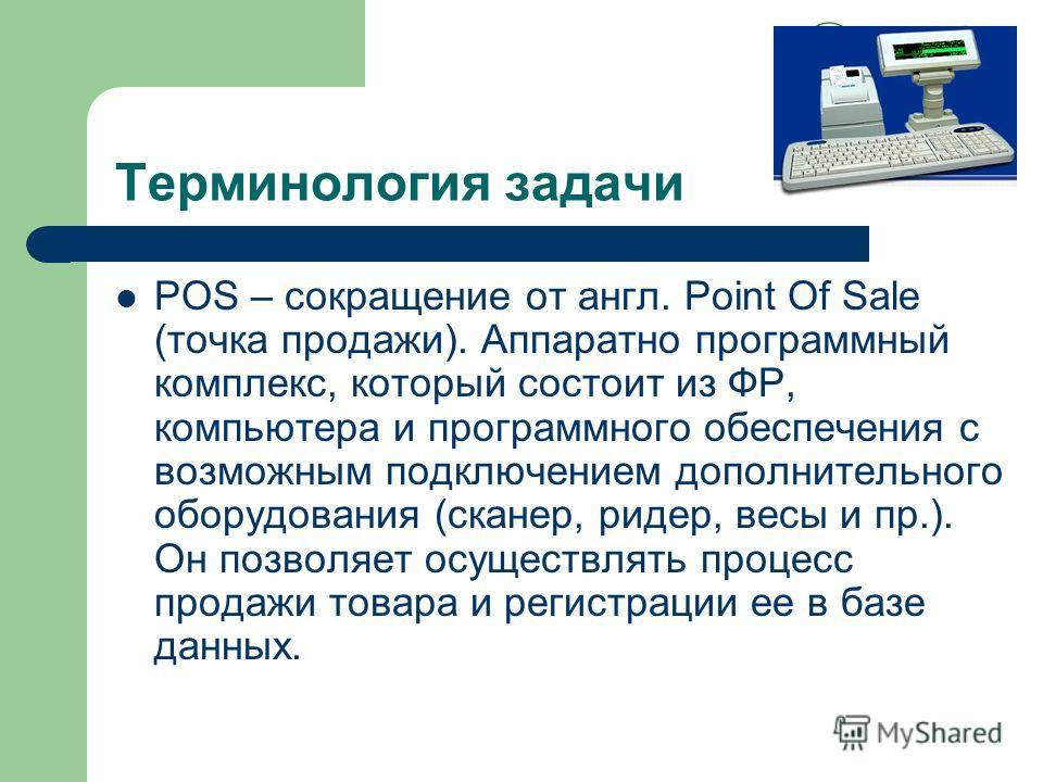 Терминология задачи POS – сокращение от англ. Point Of Sale (точка продажи). Аппаратно программный комплекс, который состоит из ФР, компьютера и программного обеспечения с возможным подключением дополнительного оборудования (сканер, ридер, весы и пр.