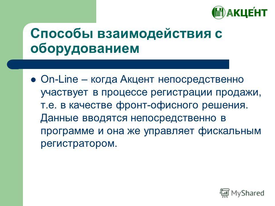 Способы взаимодействия с оборудованием On-Line – когда Акцент непосредственно участвует в процессе регистрации продажи, т.е. в качестве фронт-офисного решения. Данные вводятся непосредственно в программе и она же управляет фискальным регистратором.