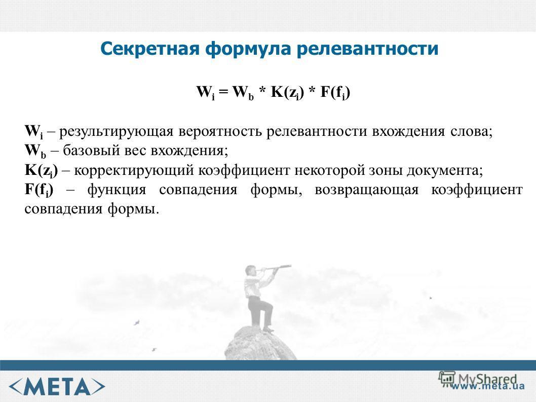 Секретная формула релевантности W i = W b * K(z i ) * F(f i ) W i – результирующая вероятность релевантности вхождения слова; W b – базовый вес вхождения; K(z i ) – корректирующий коэффициент некоторой зоны документа; F(f i ) – функция совпадения фор