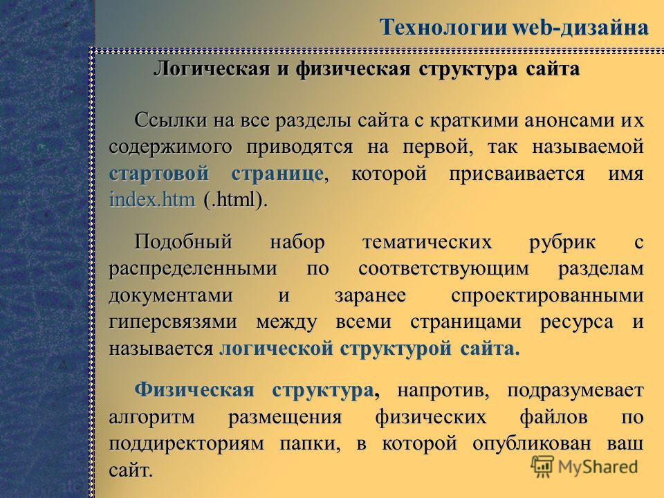 Технологии web-дизайна Логическая и физическая структура сайта Ссылки на все разделы сайта с краткими анонсами их содержимого приводятся на первой, так называемой стартовой странице, которой присваивается имя index.htm (.html). Подобный набор тематич