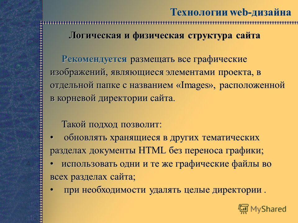 Технологии web-дизайна Логическая и физическая структура сайта Рекомендуется размещать все графические изображений, являющиеся элементами проекта, в отдельной папке с названием «Images», расположенной в корневой директории сайта. Такой подход позволи