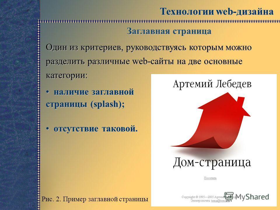 Технологии web-дизайна Заглавная страница Один из критериев, руководствуясь которым можно разделить различные web-сайты на две основные категории: наличие заглавной страницы (splash); наличие заглавной страницы (splash); отсутствие таковой. отсутстви