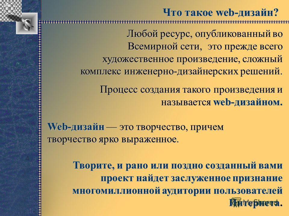 Что такое web-дизайн? Любой ресурс, опубликованный во Всемирной сети, это прежде всего художественное произведение, сложный комплекс инженерно-дизайнерских решений. Процесс создания такого произведения и называется web-дизайном. Web-дизайн это творче