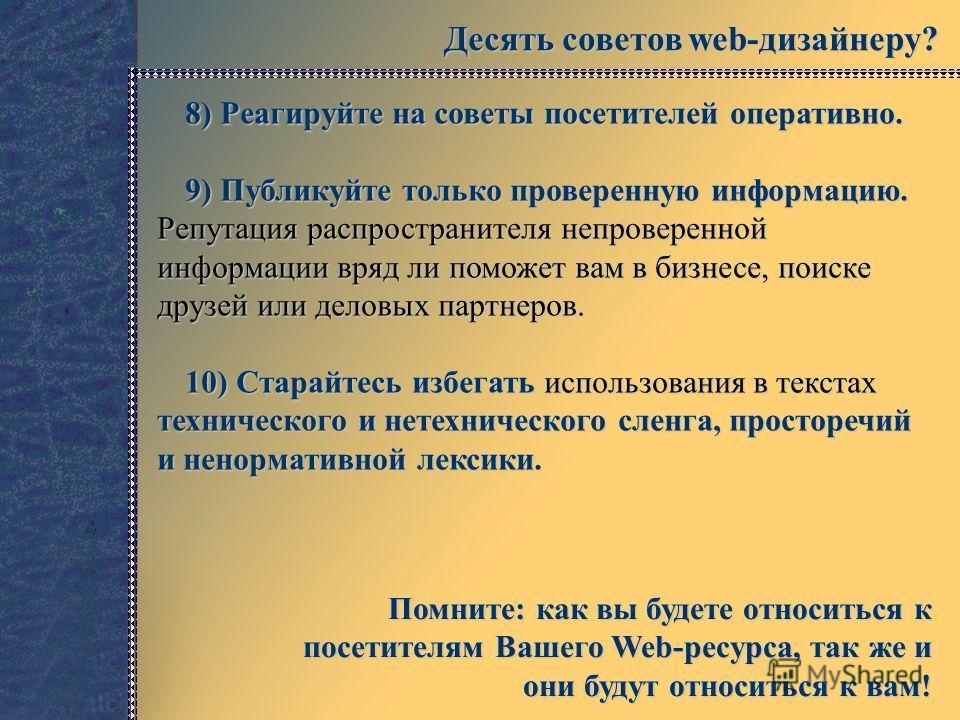 Десять советов web-дизайнеру? 8) Реагируйте на советы посетителей оперативно. 9) Публикуйте только проверенную информацию. Репутация распространителя непроверенной информации вряд ли поможет вам в бизнесе, поиске друзей или деловых партнеров. 10) Ста