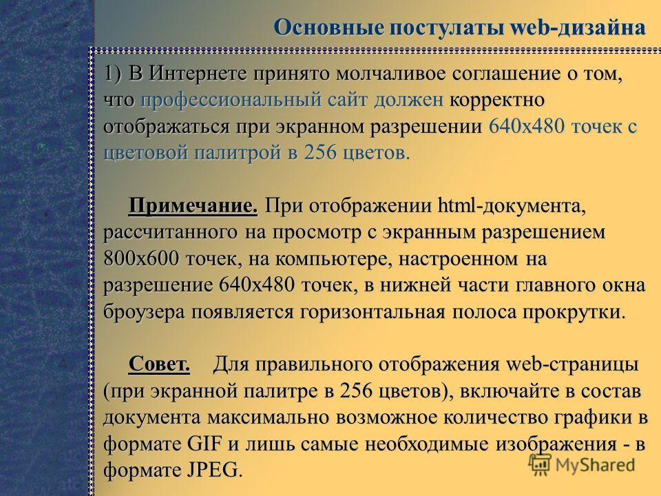 Основные постулаты web-дизайна 1)В Интернете принято молчаливое соглашение о том, что профессиональный сайт должен корректно отображаться при экранном разрешении 640x480 точек с цветовой палитрой в 256 цветов. Примечание. При отображении html-докумен