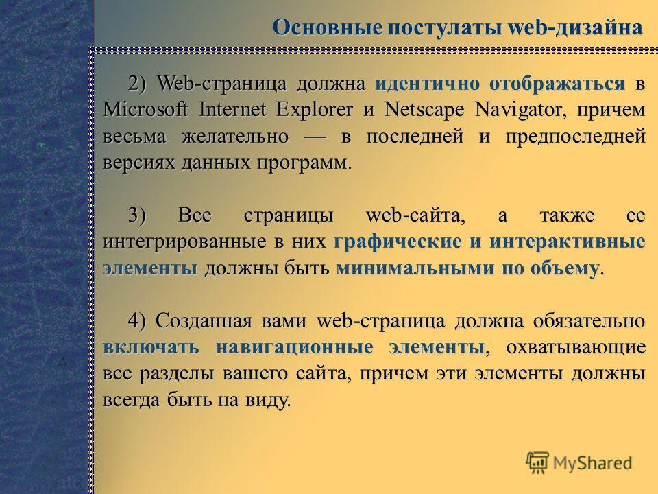 Основные постулаты web-дизайна 2) Web-страница должна идентично отображаться в Microsoft Internet Explorer и Netscape Navigator, причем весьма желательно в последней и предпоследней версиях данных программ. 3) Все страницы web-сайта, а также ee интег