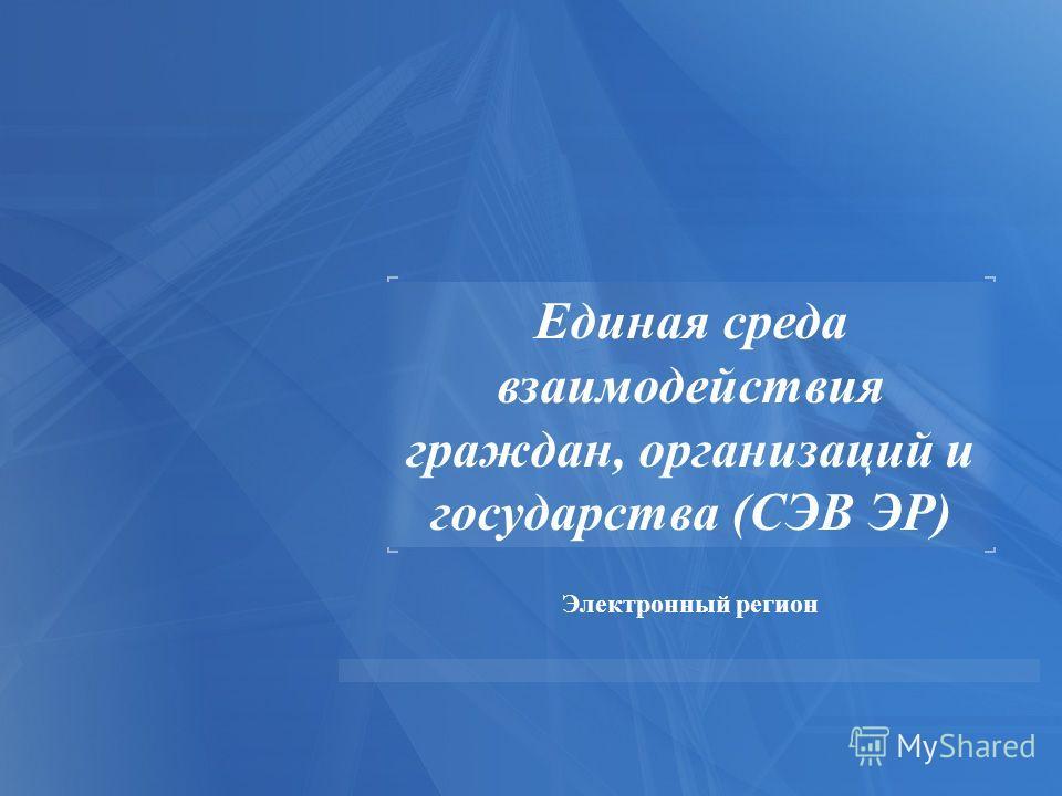 Электронный регион Единая среда взаимодействия граждан, организаций и государства (СЭВ ЭР)