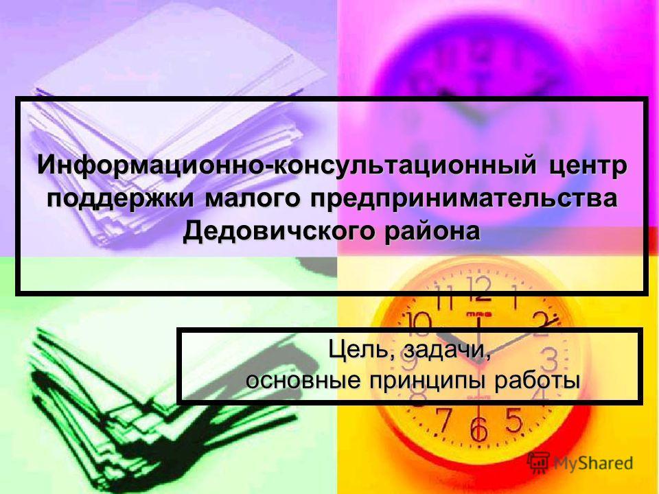 Информационно-консультационный центр поддержки малого предпринимательства Дедовичского района Цель, задачи, основные принципы работы основные принципы работы