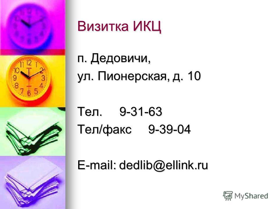 Визитка ИКЦ п. Дедовичи, ул. Пионерская, д. 10 Тел. 9-31-63 Тел/факс 9-39-04 E-mail: dedlib@ellink.ru