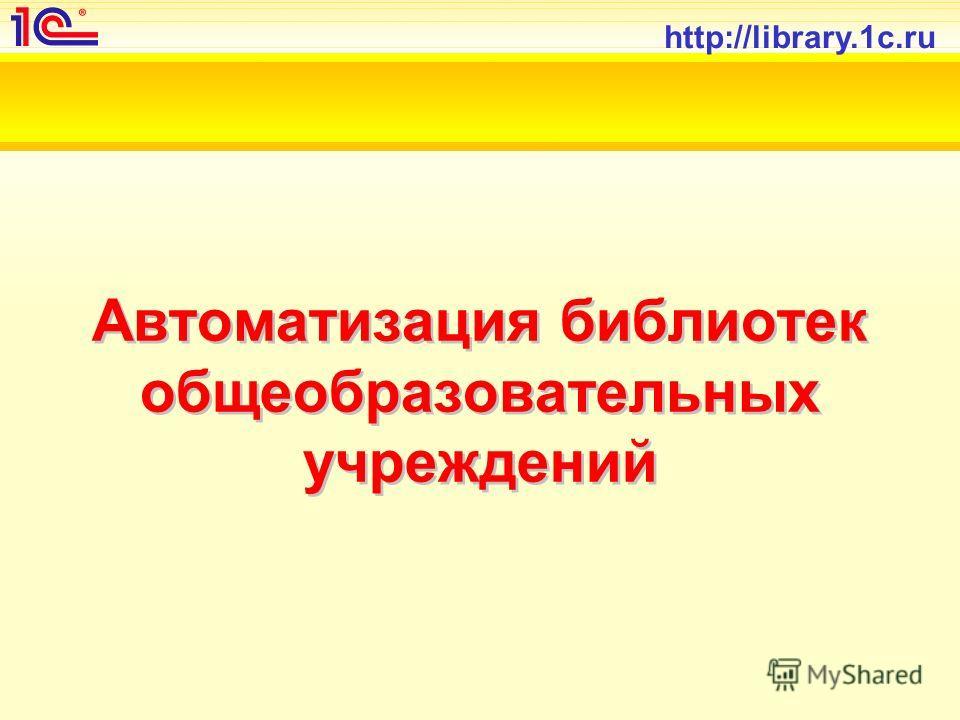 http://library.1c.ru Автоматизация библиотек общеобразовательных учреждений