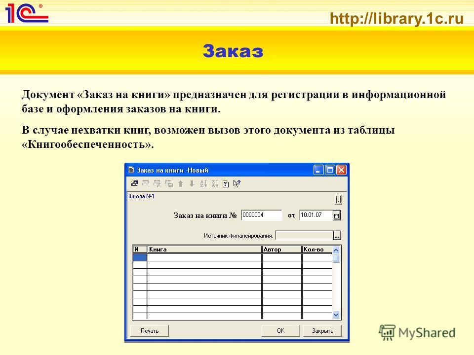 http://library.1c.ru Заказ Документ «Заказ на книги» предназначен для регистрации в информационной базе и оформления заказов на книги. В случае нехватки книг, возможен вызов этого документа из таблицы «Книгообеспеченность».