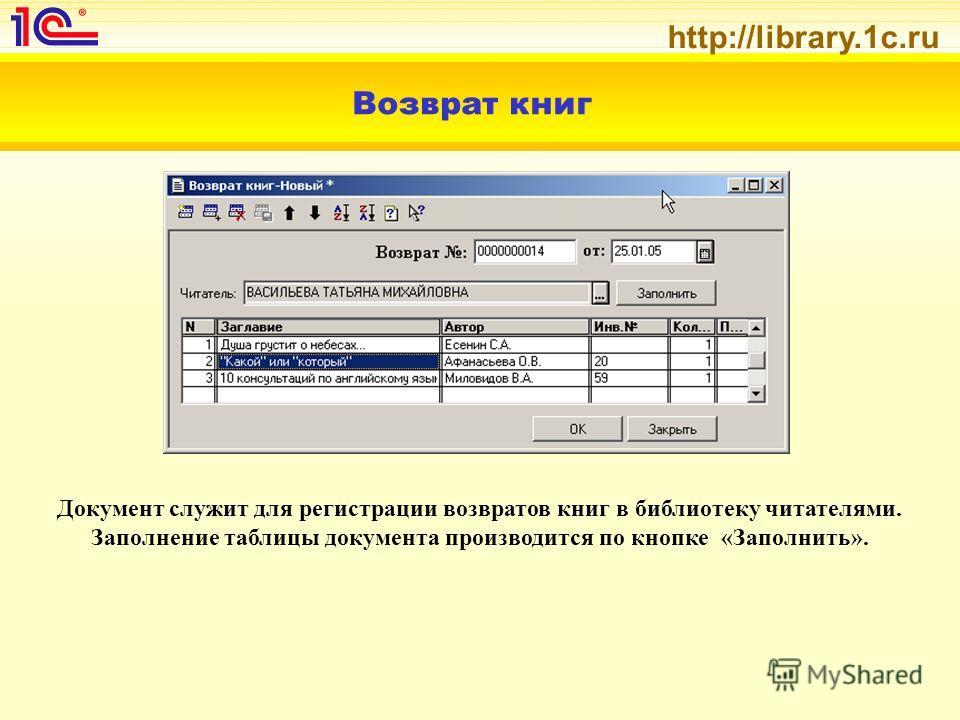 http://library.1c.ru Возврат книг Документ служит для регистрации возвратов книг в библиотеку читателями. Заполнение таблицы документа производится по кнопке «Заполнить».