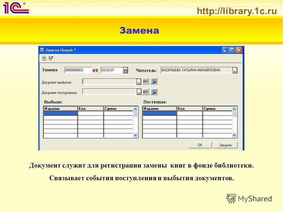 http://library.1c.ru Замена Документ служит для регистрации замены книг в фонде библиотеки. Связывает события поступления и выбытия документов.