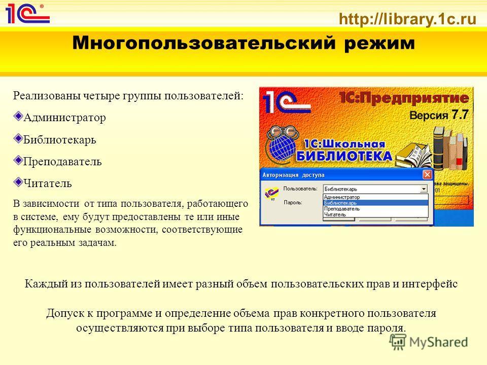http://library.1c.ru Многопользовательский режим Реализованы четыре группы пользователей: Администратор Библиотекарь Преподаватель Читатель В зависимости от типа пользователя, работающего в системе, ему будут предоставлены те или иные функциональные
