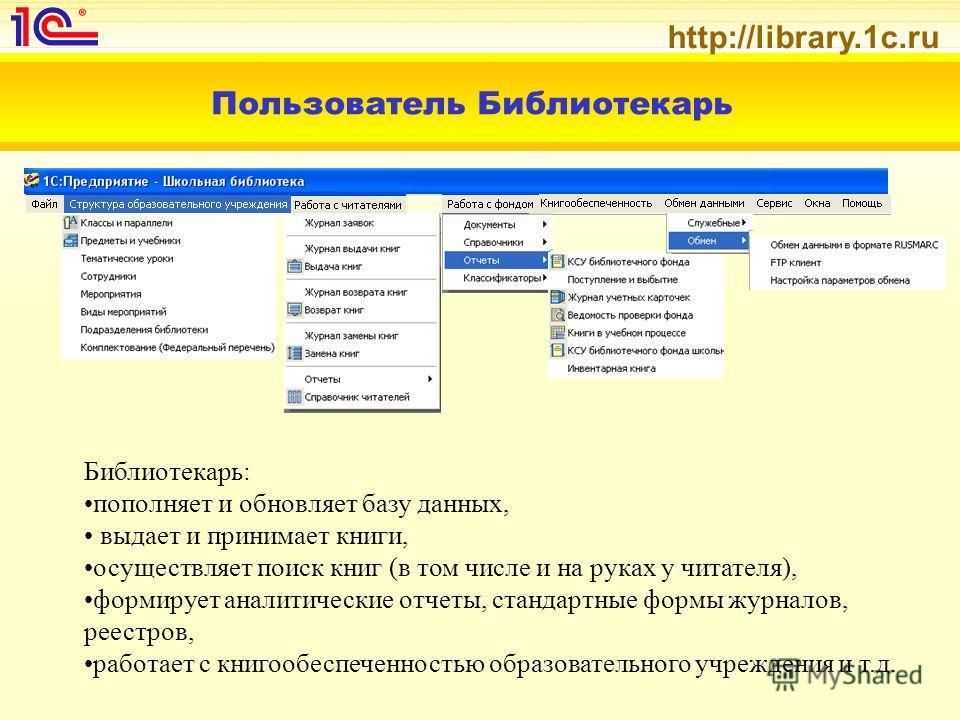 http://library.1c.ru Пользователь Библиотекарь Библиотекарь: пополняет и обновляет базу данных, выдает и принимает книги, осуществляет поиск книг (в том числе и на руках у читателя), формирует аналитические отчеты, стандартные формы журналов, реестро