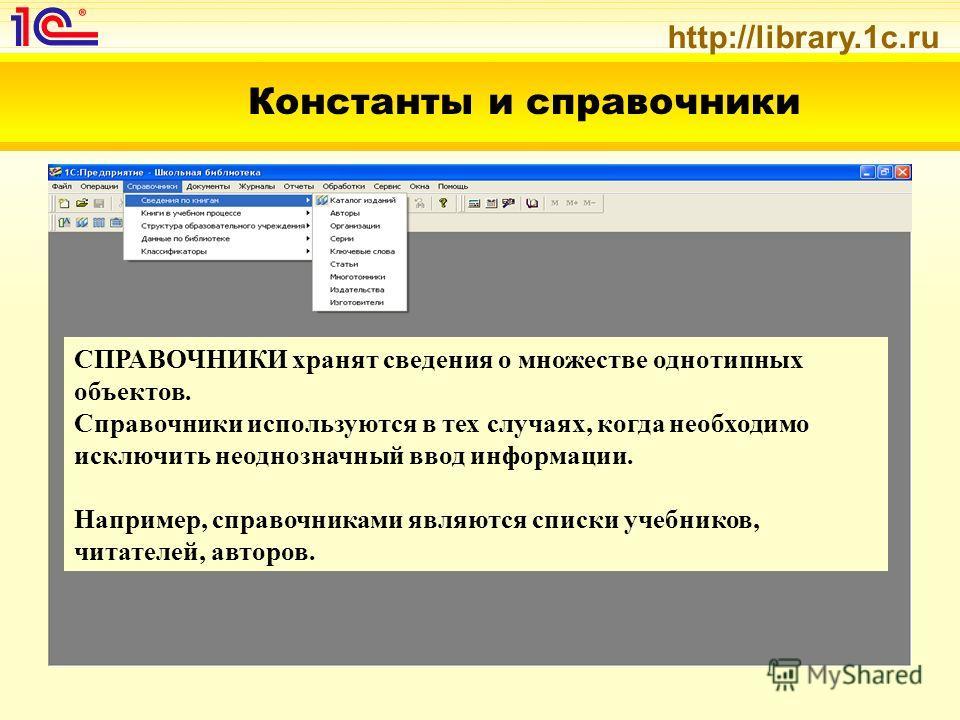 http://library.1c.ru Константы и справочники СПРАВОЧНИКИ хранят сведения о множестве однотипных объектов. Справочники используются в тех случаях, когда необходимо исключить неоднозначный ввод информации. Например, справочниками являются списки учебни