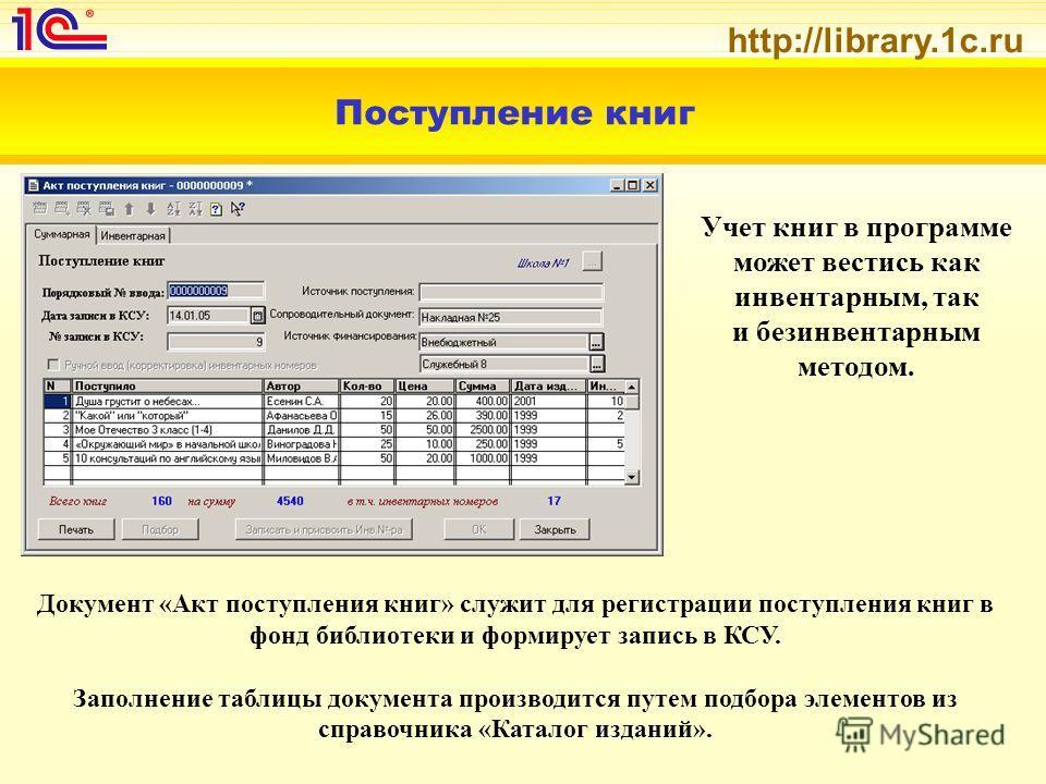 http://library.1c.ru Поступление книг Учет книг в программе может вестись как инвентарным, так и безинвентарным методом. Документ «Акт поступления книг» служит для регистрации поступления книг в фонд библиотеки и формирует запись в КСУ. Заполнение та
