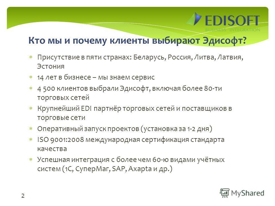 Кто мы и почему клиенты выбирают Эдисофт? Присутствие в пяти странах: Беларусь, Россия, Литва, Латвия, Эстония 14 лет в бизнесе – мы знаем сервис 4 500 клиентов выбрали Эдисофт, включая более 80-ти торговых сетей Крупнейший EDI партнёр торговых сетей