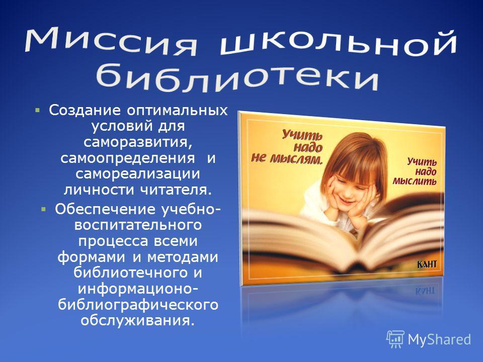 Создание оптимальных условий для саморазвития, самоопределения и самореализации личности читателя. Обеспечение учебно- воспитательного процесса всеми формами и методами библиотечного и информационо- библиографического обслуживания.