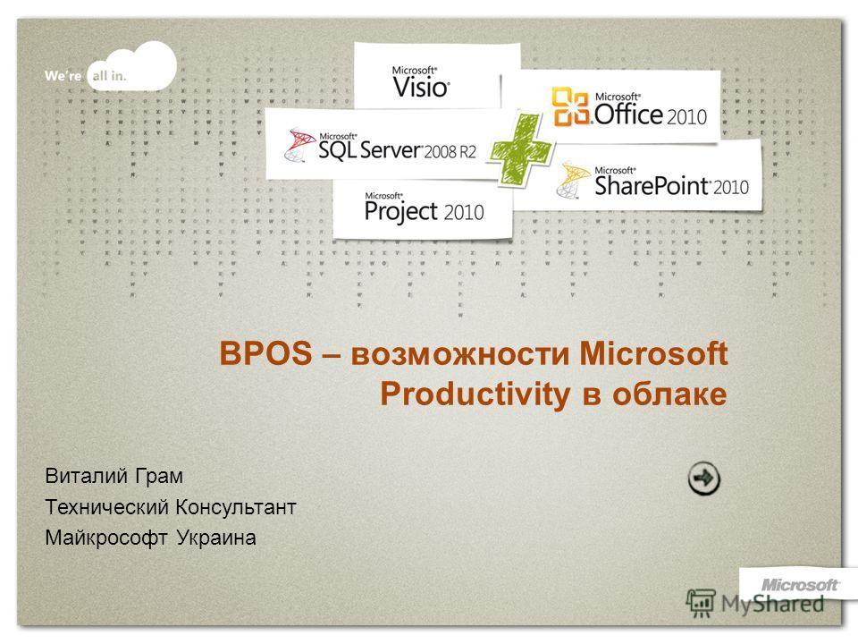BPOS – возможности Microsoft Productivity в облаке Виталий Грам Технический Консультант Майкрософт Украина