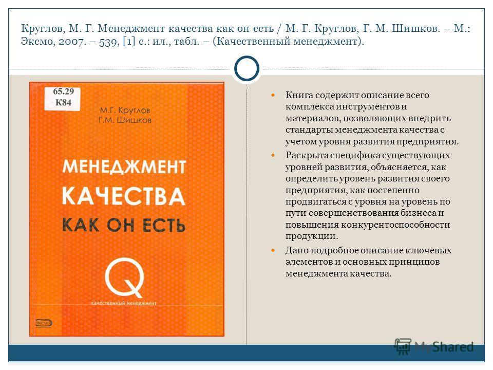 Круглов, М. Г. Менеджмент качества как он есть / М. Г. Круглов, Г. М. Шишков. – М.: Эксмо, 2007. – 539, [1] с.: ил., табл. – (Качественный менеджмент). Книга содержит описание всего комплекса инструментов и материалов, позволяющих внедрить стандарты
