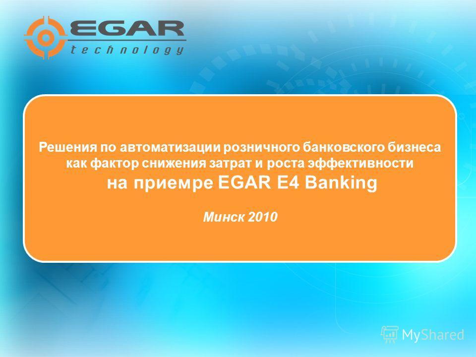 Решения по автоматизации розничного банковского бизнеса как фактор снижения затрат и роста эффективности на приемре EGAR E4 Banking Минск 2010