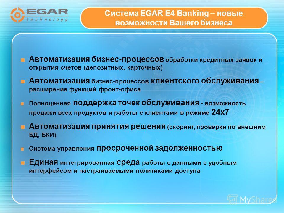 Система EGAR E4 Banking – новые возможности Вашего бизнеса Автоматизация бизнес-процессов обработки кредитных заявок и открытия счетов (депозитных, карточных) Автоматизация бизнес-процессов клиентского обслуживания – расширение функций фронт-офиса По