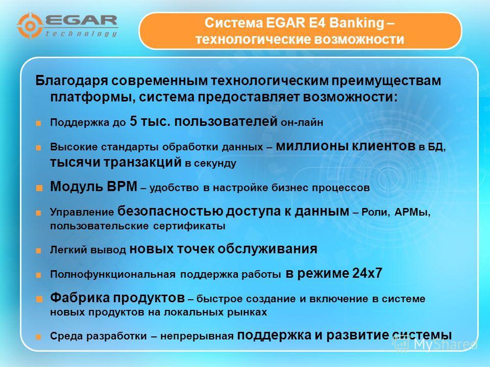 Система EGAR E4 Banking – технологические возможности Благодаря современным технологическим преимуществам платформы, система предоставляет возможности: Поддержка до 5 тыс. пользователей он-лайн Высокие стандарты обработки данных – миллионы клиентов в
