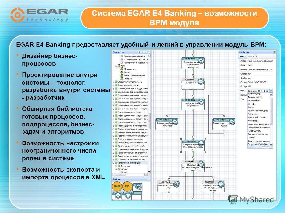 EGAR E4 Banking предоставляет удобный и легкий в управлении модуль BPM: Дизайнер бизнес- процессов Проектирование внутри системы – технолог, разработка внутри системы - разработчик Обширная библиотека готовых процессов, подпроцессов, бизнес- задач и