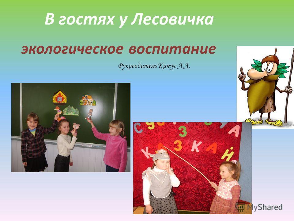 В гостях у Лесовичка экологическое воспитание Руководитель Китус Л.Л.