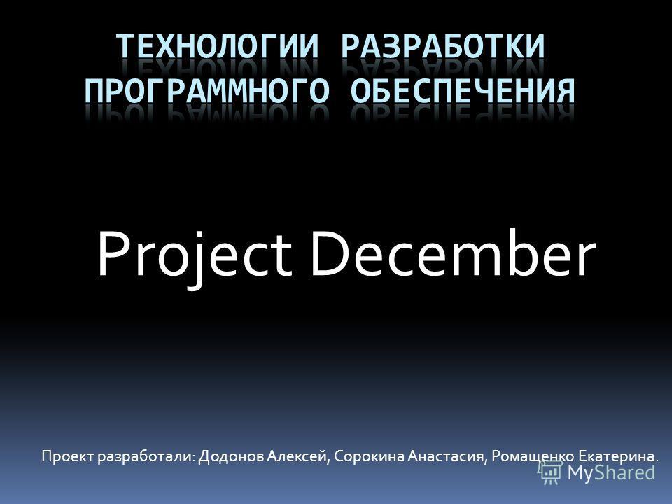 Project December Проект разработали: Додонов Алексей, Сорокина Анастасия, Ромащенко Екатерина.