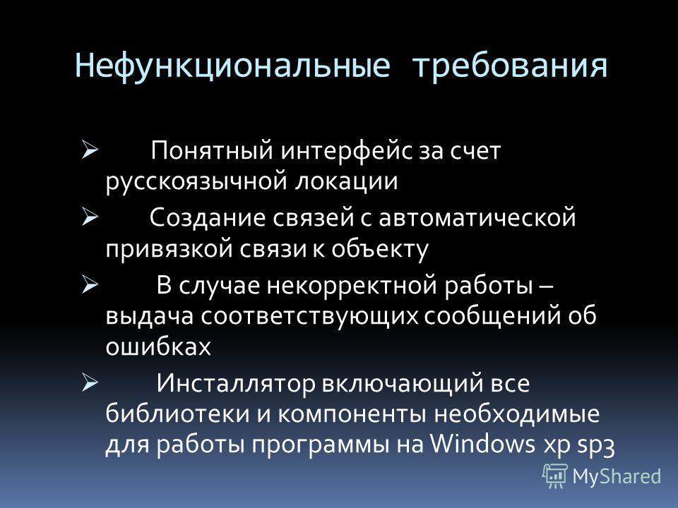 Нефункциональные требования Понятный интерфейс за счет русскоязычной локации Создание связей с автоматической привязкой связи к объекту В случае некорректной работы – выдача соответствующих сообщений об ошибках Инсталлятор включающий все библиотеки и