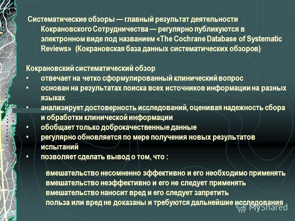 Систематические обзоры главный результат деятельности Кокрановского Сотрудничества регулярно публикуются в электронном виде под названием «The Cochrane Database of Systematic Reviews» (Кокрановская база данных систематических обзоров) Кокрановский си