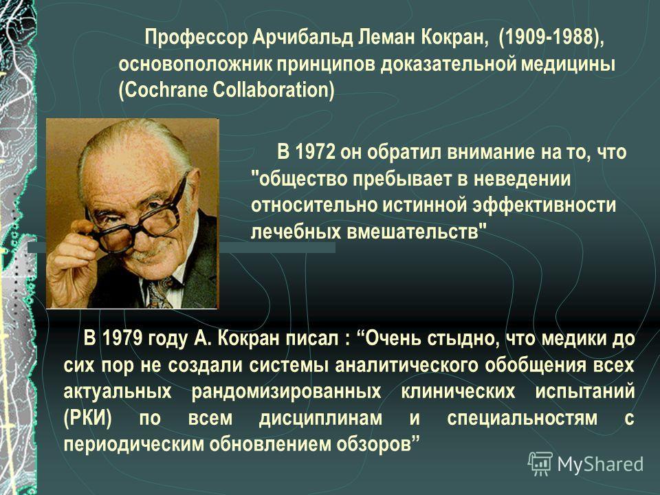 Профессор Арчибальд Леман Кокран, (1909-1988), основоположник принципов доказательной медицины (Cochrane Collaboration) В 1972 он обратил внимание на то, что