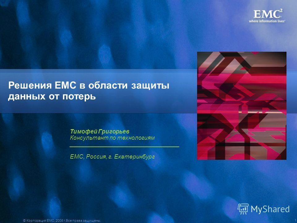 © Корпорация EMC, 2008 г.Все права защищены. 1 Решения EMC в области защиты данных от потерь Тимофей Григорьев Консультант по технологиям __________________________________ EMC, Россия, г. Екатеринбург