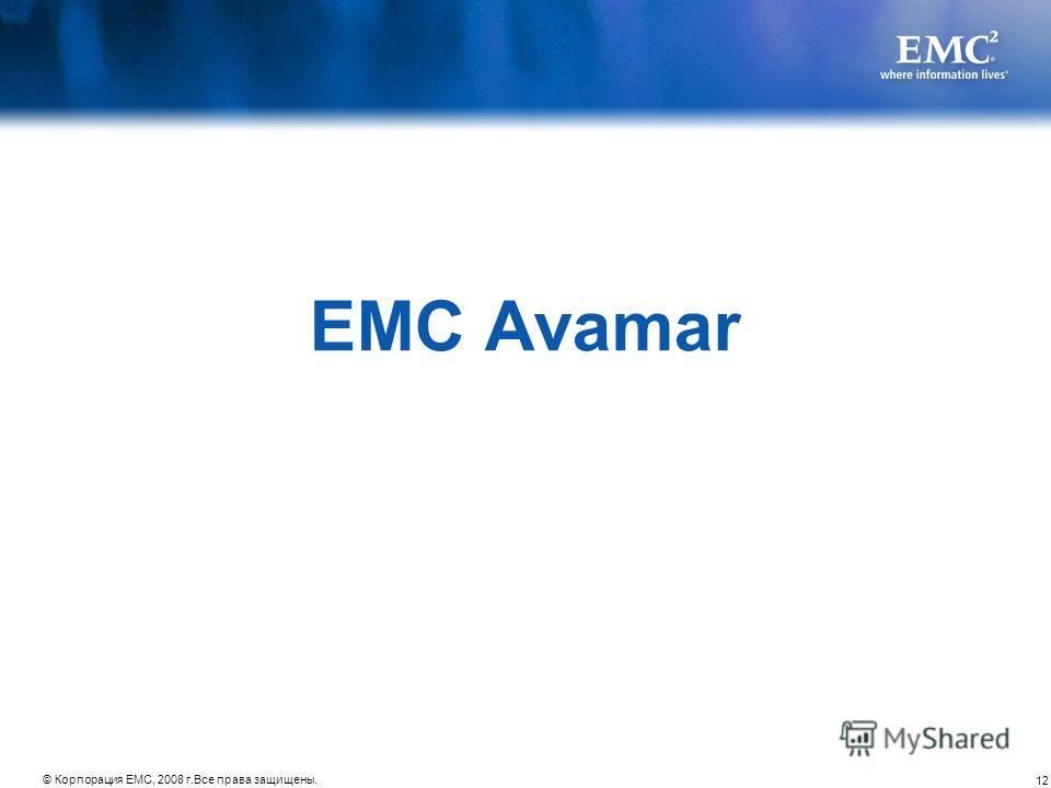 12 © Корпорация EMC, 2008 г.Все права защищены. EMC Avamar