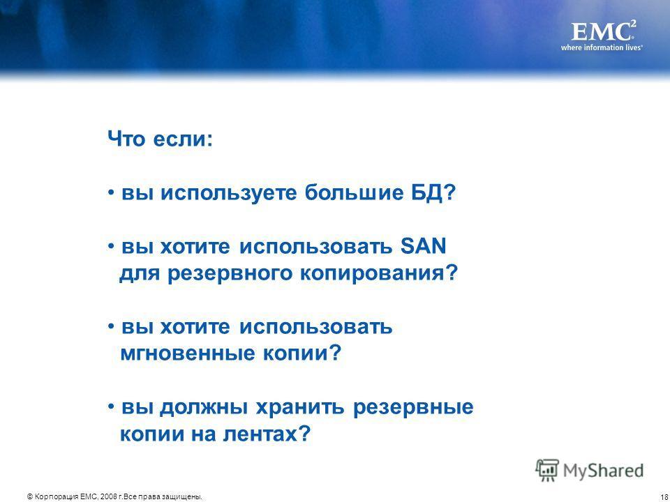18 © Корпорация EMC, 2008 г.Все права защищены. Что если: вы используете большие БД? вы хотите использовать SAN для резервного копирования? вы хотите использовать мгновенные копии? вы должны хранить резервные копии на лентах?