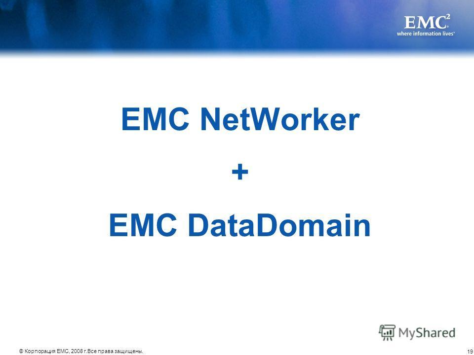 19 © Корпорация EMC, 2008 г.Все права защищены. EMC NetWorker + EMC DataDomain