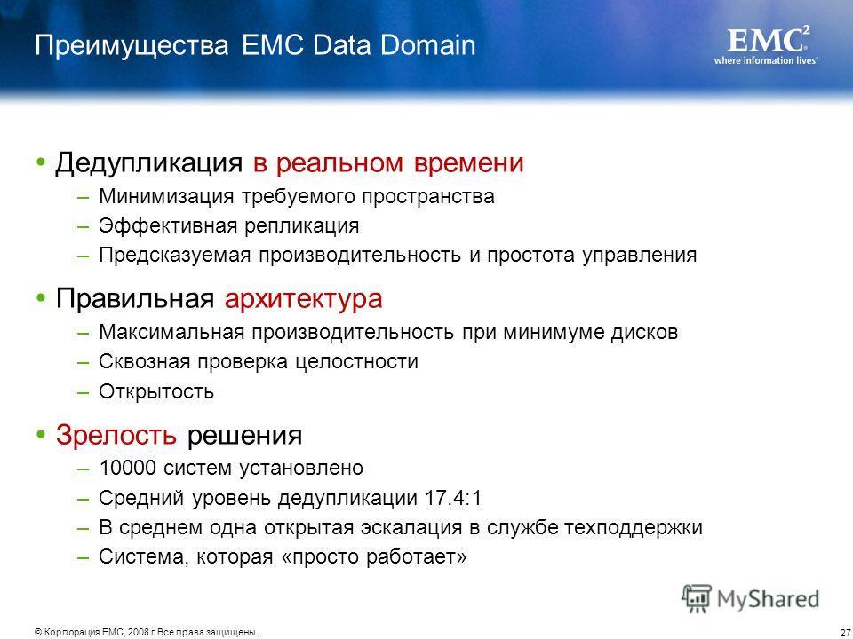 27 © Корпорация EMC, 2008 г.Все права защищены. Преимущества EMC Data Domain Дедупликация в реальном времени –Минимизация требуемого пространства –Эффективная репликация –Предсказуемая производительность и простота управления Правильная архитектура –