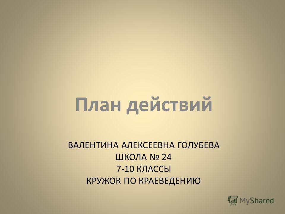 ВАЛЕНТИНА АЛЕКСЕЕВНА ГОЛУБЕВА ШКОЛА 24 7-10 КЛАССЫ КРУЖОК ПО КРАЕВЕДЕНИЮ План действий