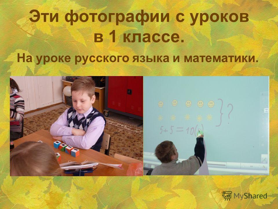 Эти фотографии с уроков в 1 классе. На уроке русского языка и математики.