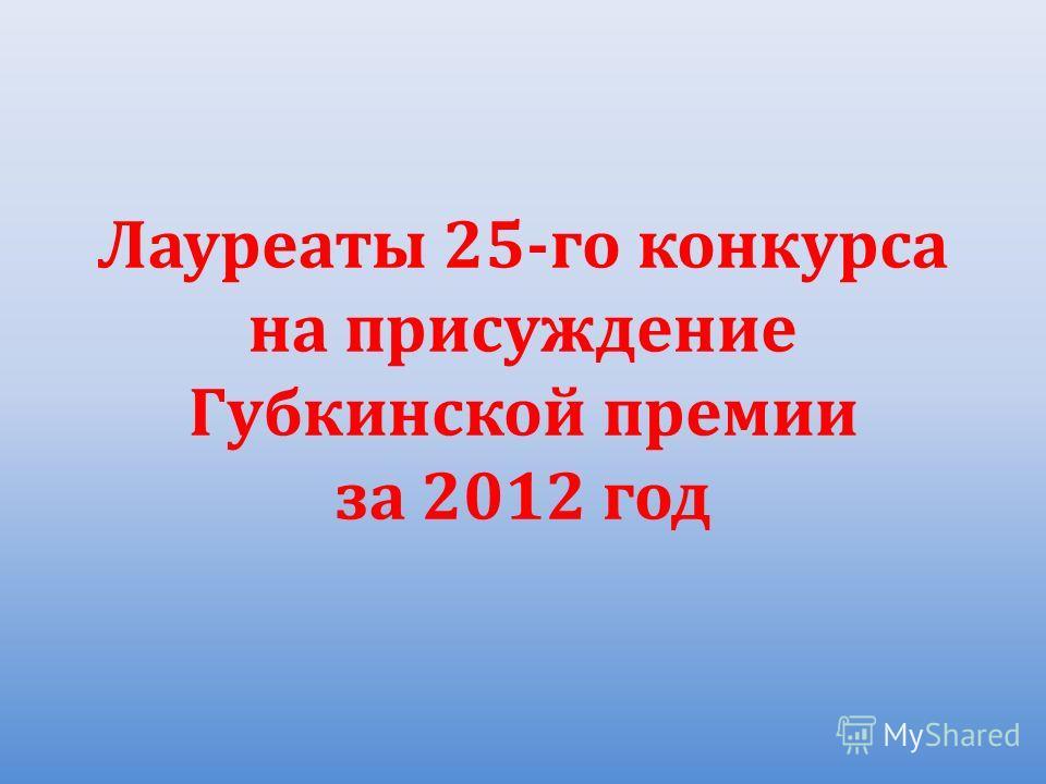 Лауреаты 25-го конкурса на присуждение Губкинской премии за 2012 год