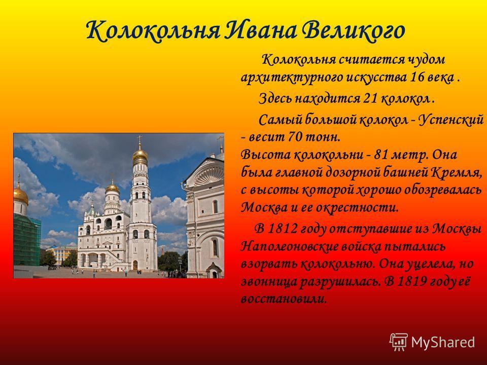 Колокольня Ивана Великого Колокольня считается чудом архитектурного искусства 16 века. Здесь находится 21 колокол. Самый большой колокол - Успенский - весит 70 тонн. Высота колокольни - 81 метр. Она была главной дозорной башней Кремля, с высоты котор