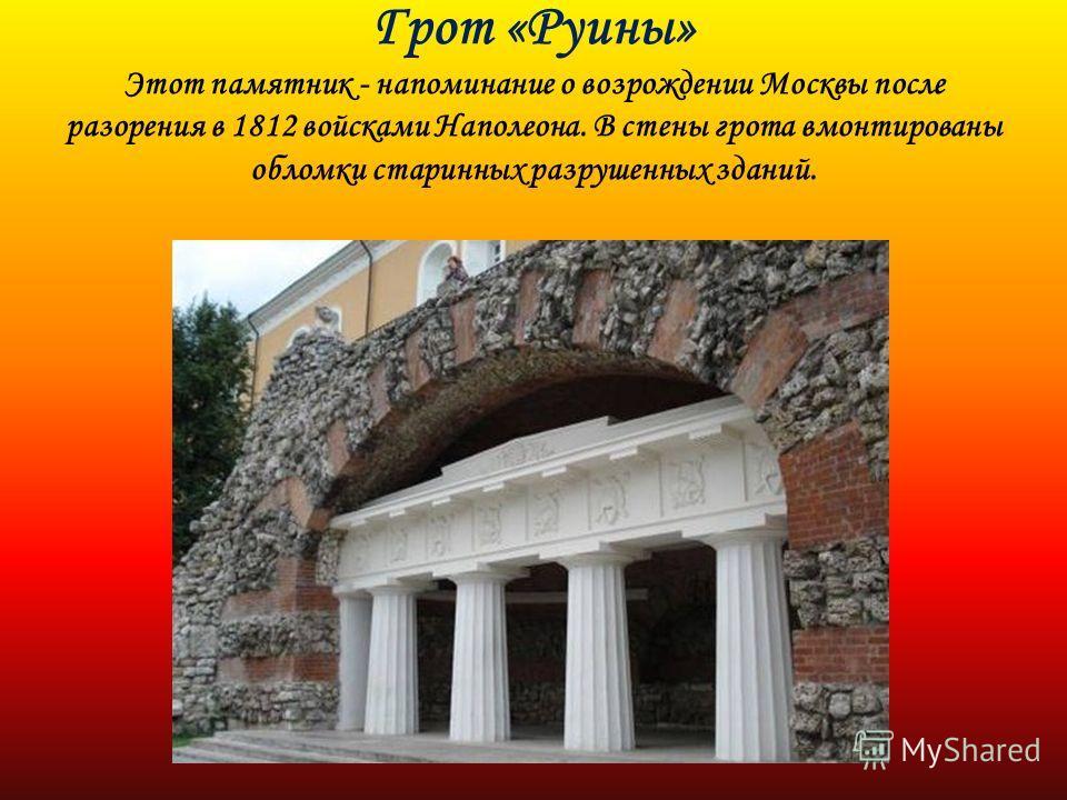 Грот «Руины» Этот памятник - напоминание о возрождении Москвы после разорения в 1812 войсками Наполеона. В стены грота вмонтированы обломки старинных разрушенных зданий.