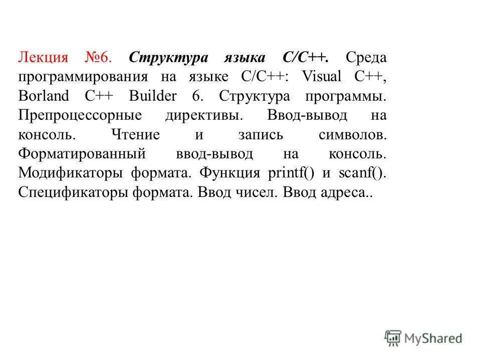 Лекция 6. Структура языка С/С++. Среда программирования на языке C/C++: Visual C++, Borland C++ Builder 6. Структура программы. Препроцессорные директивы. Ввод-вывод на консоль. Чтение и запись символов. Форматированный ввод-вывод на консоль. Модифик