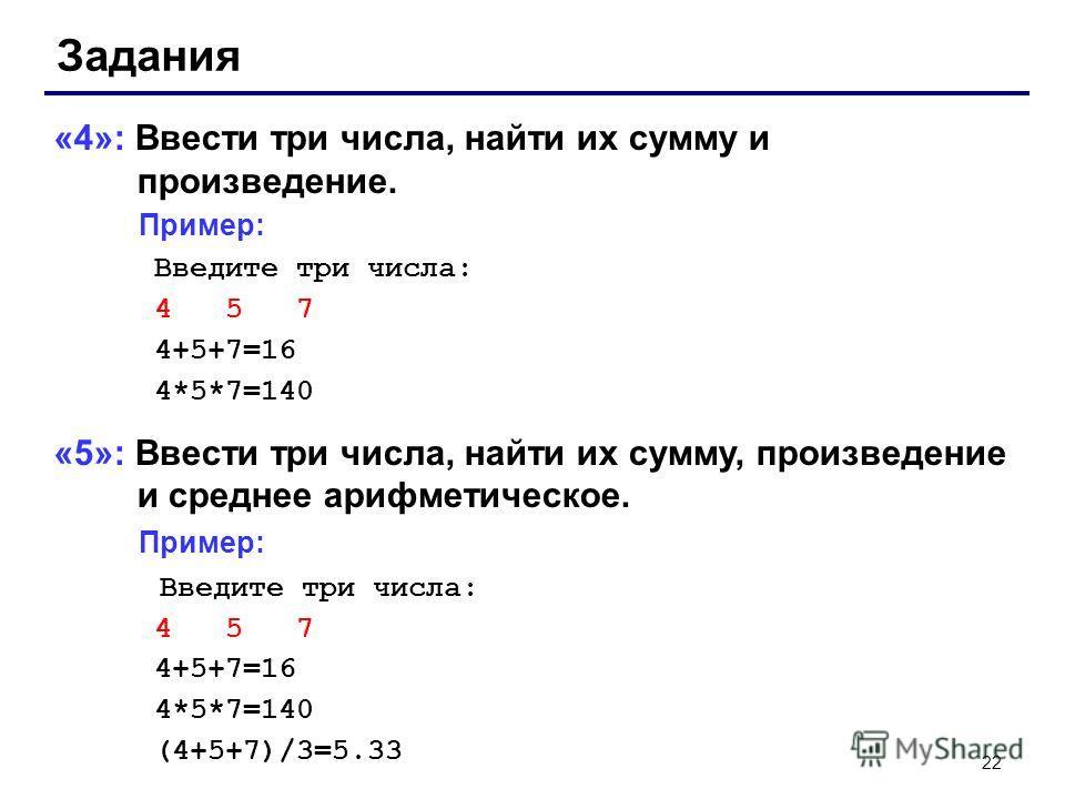 22 Задания «4»: Ввести три числа, найти их сумму и произведение. Пример: Введите три числа: 4 5 7 4+5+7=16 4*5*7=140 «5»: Ввести три числа, найти их сумму, произведение и среднее арифметическое. Пример: Введите три числа: 4 5 7 4+5+7=16 4*5*7=140 (4+