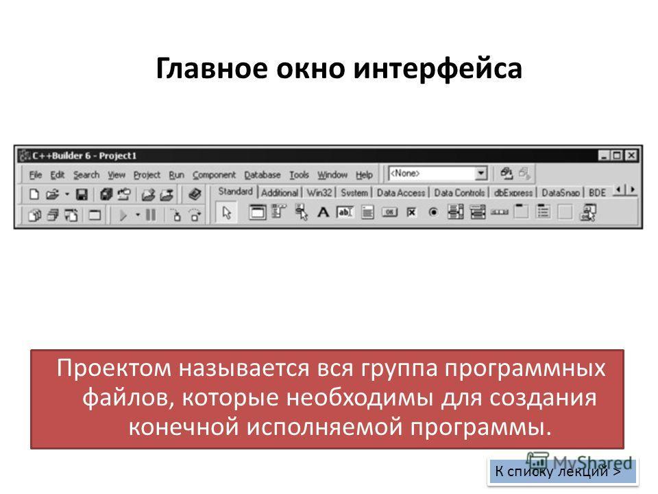 Главное окно интерфейса Проектом называется вся группа программных файлов, которые необходимы для создания конечной исполняемой программы. К списку лекций > К списку лекций >