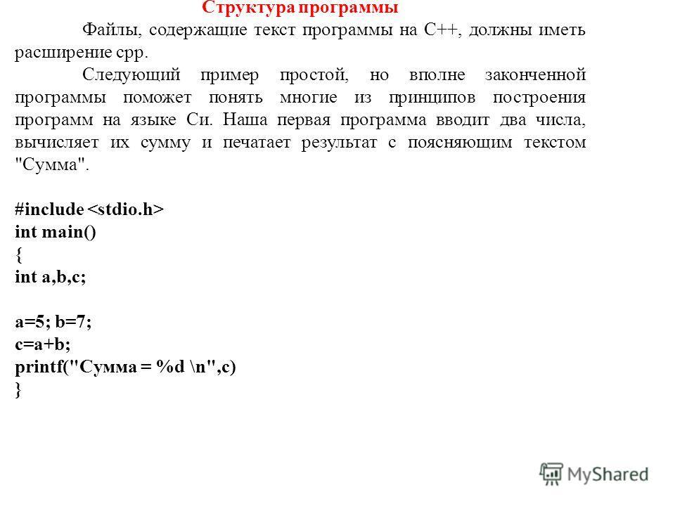 Структура программы Файлы, содержащие текст программы на С++, должны иметь расширение cpp. Следующий пример простой, но вполне законченной программы поможет понять многие из принципов построения программ на языке Си. Наша первая программа вводит два